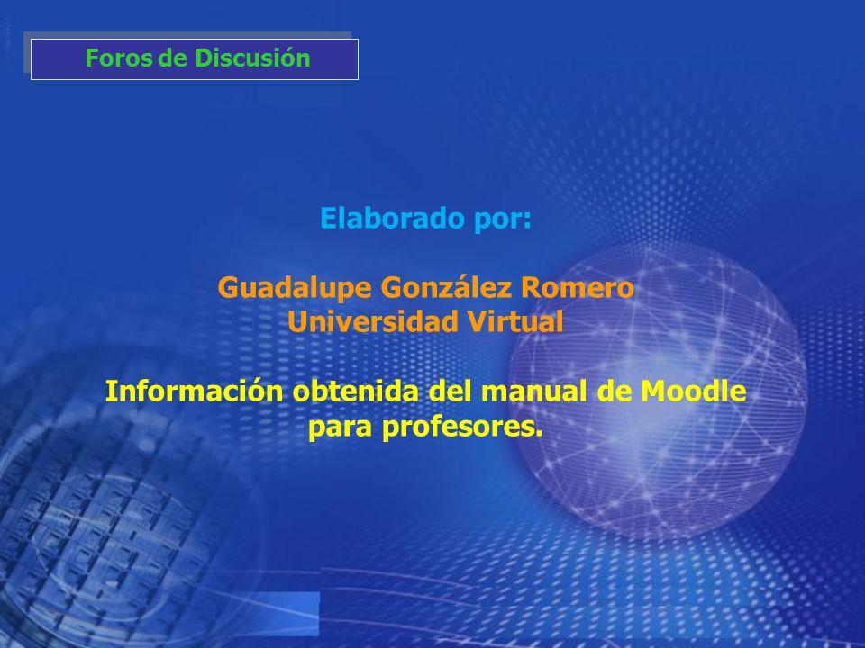 Elaborado por: Guadalupe González Romero Universidad Virtual Información obtenida del manual de Moodle para profesores. Foros de Discusión