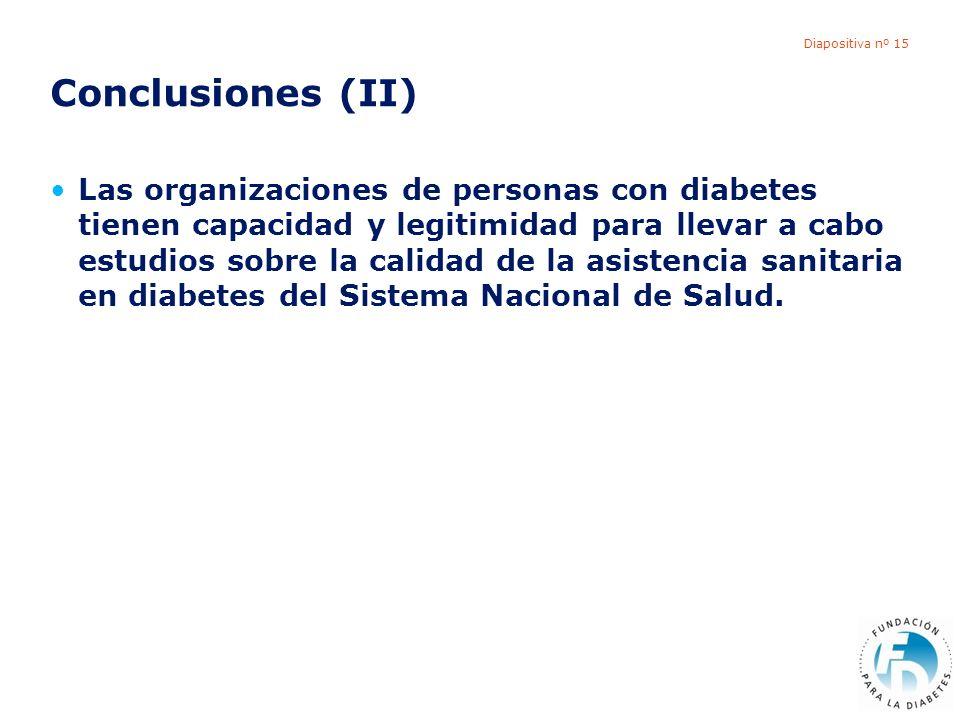 Diapositiva nº 15 Conclusiones (II) Las organizaciones de personas con diabetes tienen capacidad y legitimidad para llevar a cabo estudios sobre la calidad de la asistencia sanitaria en diabetes del Sistema Nacional de Salud.