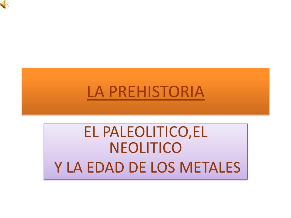 LA PREHISTORIA EL PALEOLITICO,EL NEOLITICO Y LA EDAD DE LOS METALES EL PALEOLITICO,EL NEOLITICO Y LA EDAD DE LOS METALES