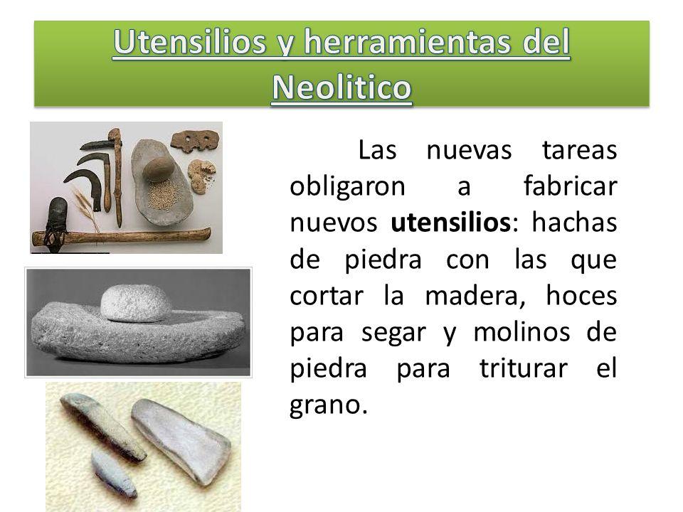 Las nuevas tareas obligaron a fabricar nuevos utensilios: hachas de piedra con las que cortar la madera, hoces para segar y molinos de piedra para tri