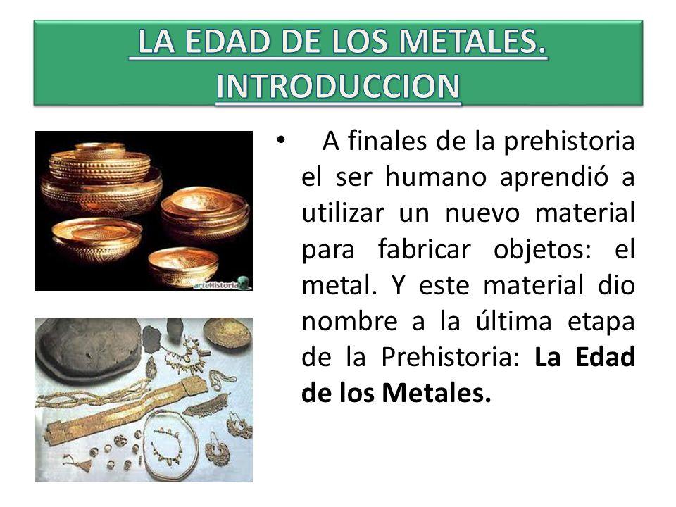 A finales de la prehistoria el ser humano aprendió a utilizar un nuevo material para fabricar objetos: el metal. Y este material dio nombre a la últim