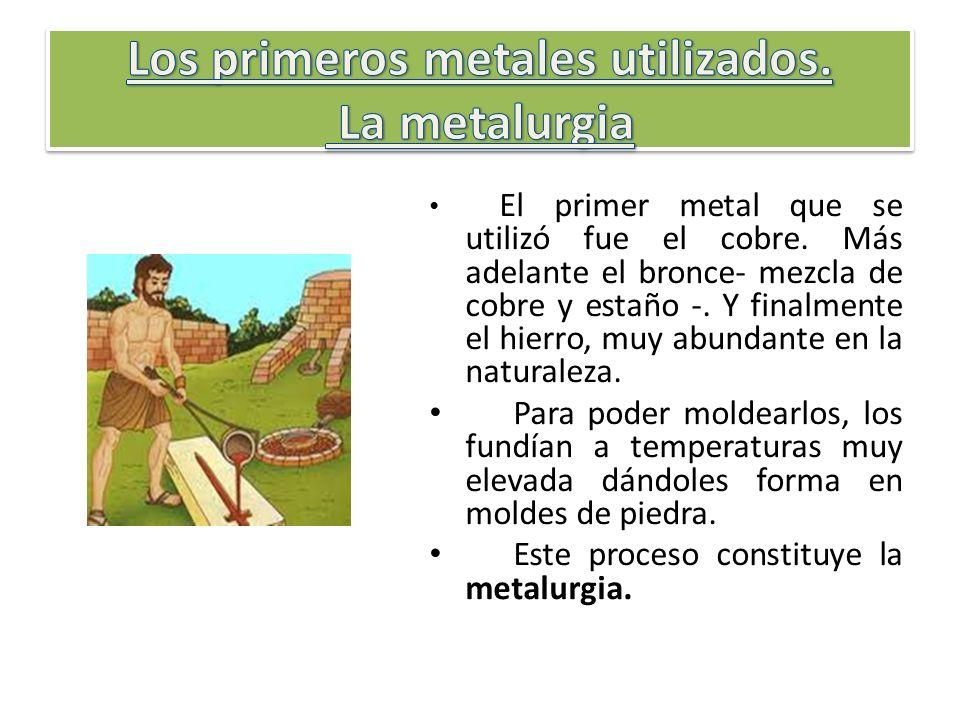 El primer metal que se utilizó fue el cobre. Más adelante el bronce- mezcla de cobre y estaño -. Y finalmente el hierro, muy abundante en la naturalez