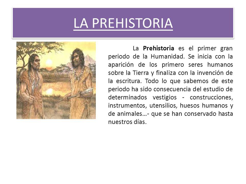 LA PREHISTORIA La Prehistoria es el primer gran periodo de la Humanidad. Se inicia con la aparición de los primero seres humanos sobre la Tierra y fin