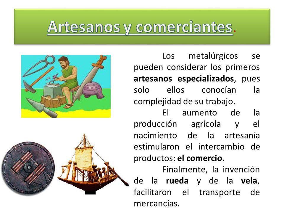 Los metalúrgicos se pueden considerar los primeros artesanos especializados, pues solo ellos conocían la complejidad de su trabajo. El aumento de la p