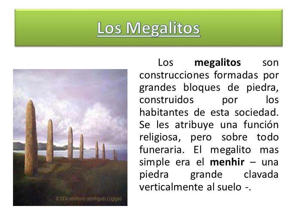 Los megalitos son construcciones formadas por grandes bloques de piedra, construidos por los habitantes de esta sociedad. Se les atribuye una función