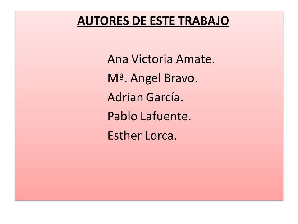 AUTORES DE ESTE TRABAJO Ana Victoria Amate. Mª. Angel Bravo. Adrian García. Pablo Lafuente. Esther Lorca. AUTORES DE ESTE TRABAJO Ana Victoria Amate.
