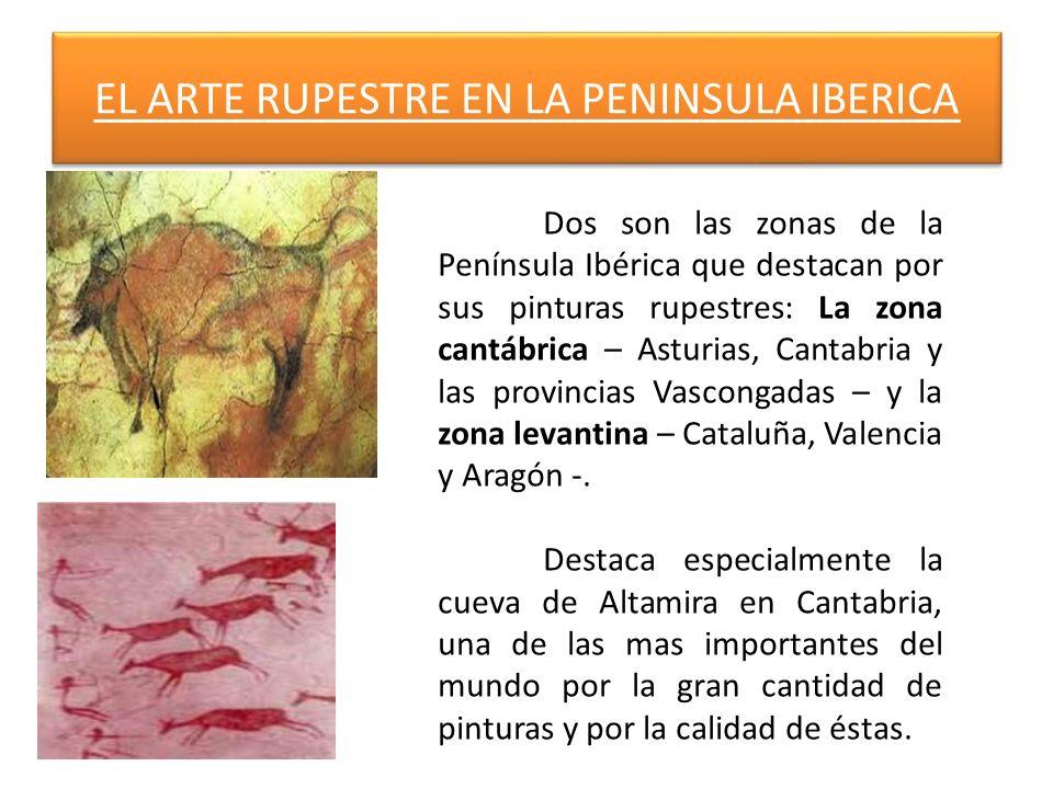 EL ARTE RUPESTRE EN LA PENINSULA IBERICA Dos son las zonas de la Península Ibérica que destacan por sus pinturas rupestres: La zona cantábrica – Astur