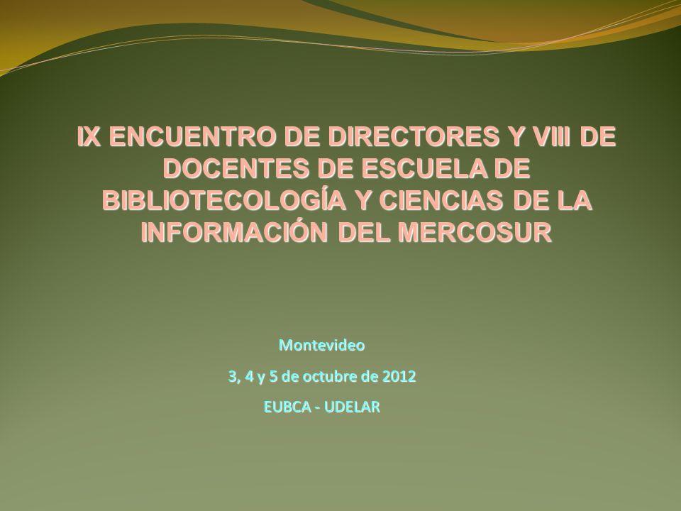 Montevideo 3, 4 y 5 de octubre de 2012 EUBCA - UDELAR IX ENCUENTRO DE DIRECTORES Y VIII DE DOCENTES DE ESCUELA DE BIBLIOTECOLOGÍA Y CIENCIAS DE LA INFORMACIÓN DEL MERCOSUR