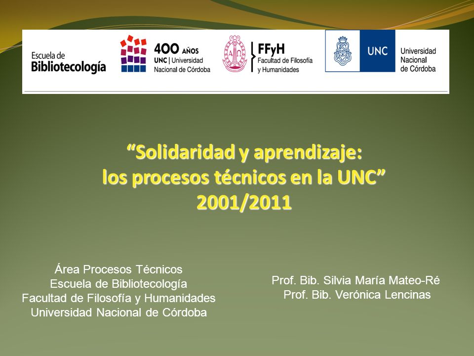 Solidaridad y aprendizaje: los procesos técnicos en la UNC 2001/2011 Prof. Bib. Silvia María Mateo-Ré Prof. Bib. Verónica Lencinas Área Procesos Técni