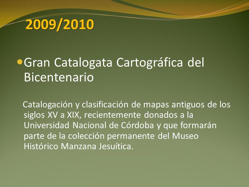 2009/2010 Gran Catalogata Cartográfica del Bicentenario Catalogación y clasificación de mapas antiguos de los siglos XV a XIX, recientemente donados a la Universidad Nacional de Córdoba y que formarán parte de la colección permanente del Museo Histórico Manzana Jesuítica.