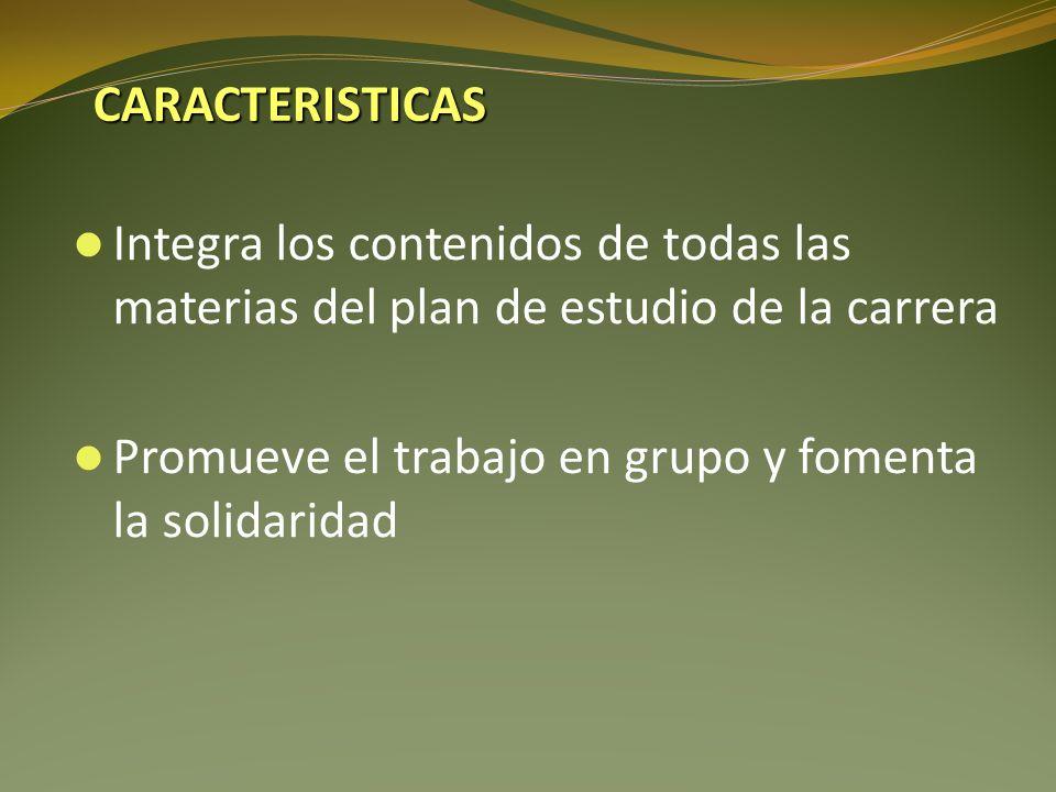 Integra los contenidos de todas las materias del plan de estudio de la carrera Promueve el trabajo en grupo y fomenta la solidaridad CARACTERISTICAS