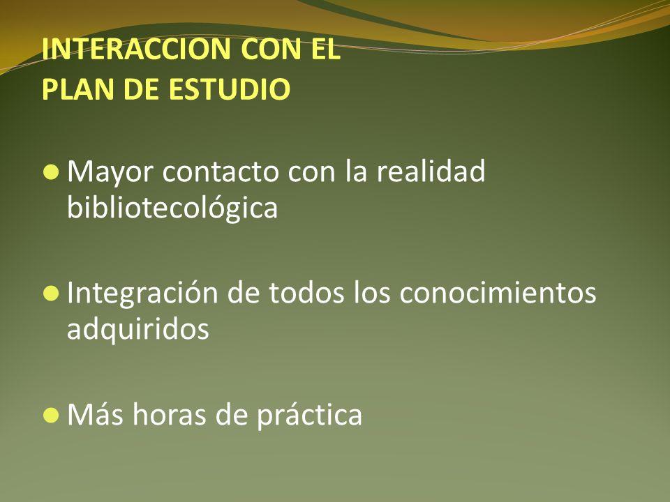 Mayor contacto con la realidad bibliotecológica Integración de todos los conocimientos adquiridos Más horas de práctica INTERACCION CON EL PLAN DE EST