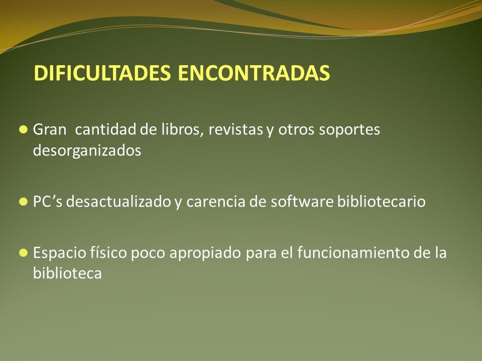 Gran cantidad de libros, revistas y otros soportes desorganizados PCs desactualizado y carencia de software bibliotecario Espacio físico poco apropiado para el funcionamiento de la biblioteca DIFICULTADES ENCONTRADAS