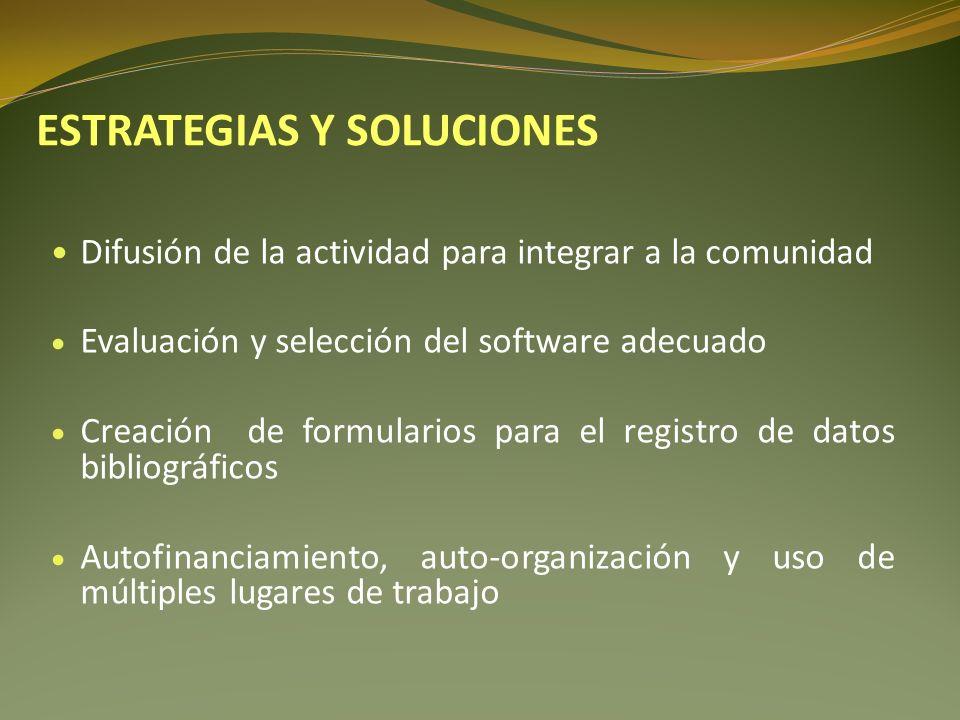 Difusión de la actividad para integrar a la comunidad Evaluación y selección del software adecuado Creación de formularios para el registro de datos bibliográficos Autofinanciamiento, auto-organización y uso de múltiples lugares de trabajo ESTRATEGIAS Y SOLUCIONES