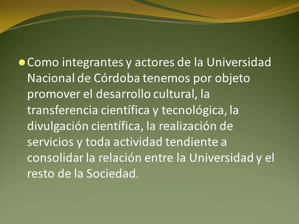 Como integrantes y actores de la Universidad Nacional de Córdoba tenemos por objeto promover el desarrollo cultural, la transferencia científica y tecnológica, la divulgación científica, la realización de servicios y toda actividad tendiente a consolidar la relación entre la Universidad y el resto de la Sociedad.