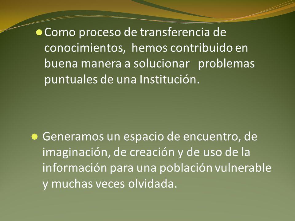 Como proceso de transferencia de conocimientos, hemos contribuido en buena manera a solucionar problemas puntuales de una Institución.