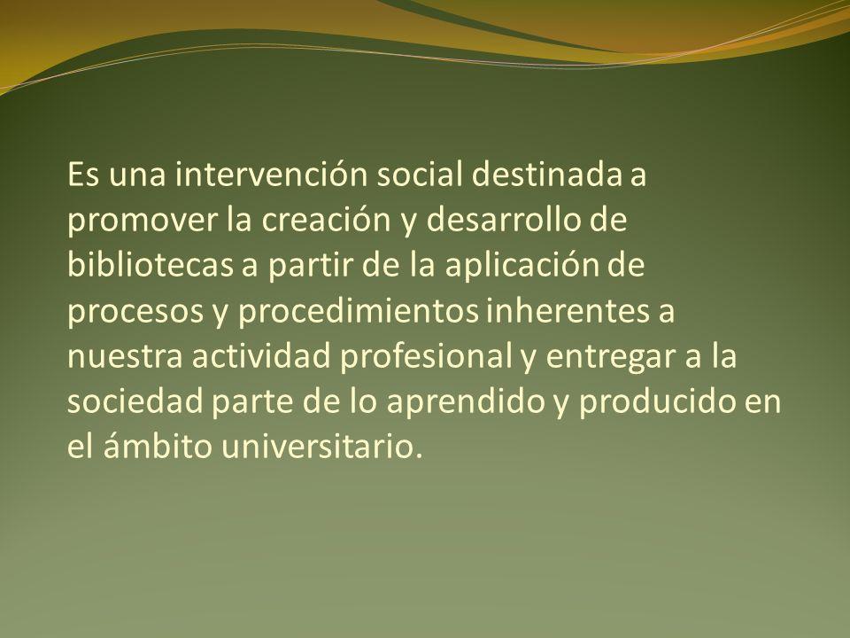 Es una intervención social destinada a promover la creación y desarrollo de bibliotecas a partir de la aplicación de procesos y procedimientos inheren
