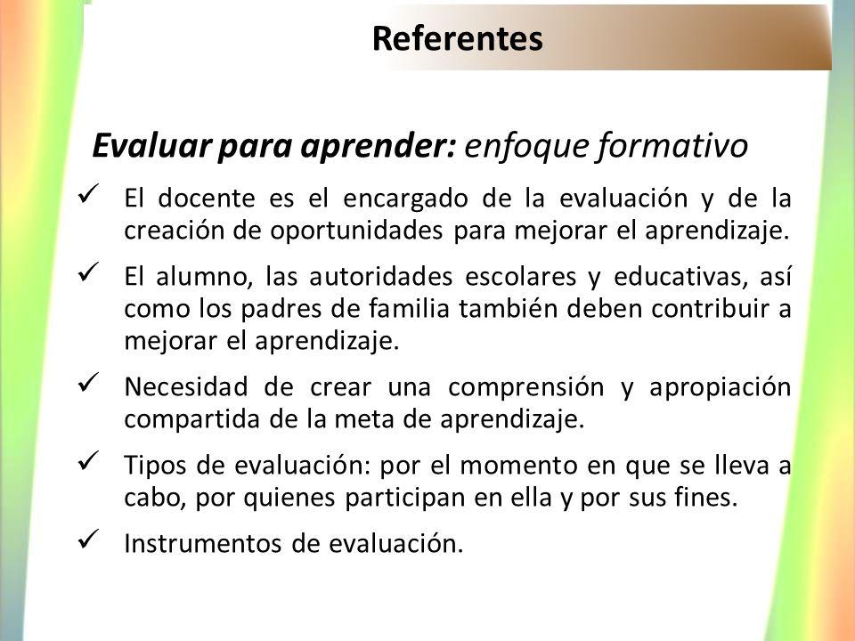 Referentes Evaluar para aprender: enfoque formativo El docente es el encargado de la evaluación y de la creación de oportunidades para mejorar el apre