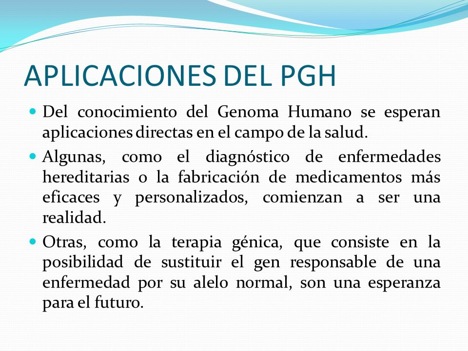 Del conocimiento del Genoma Humano se esperan aplicaciones directas en el campo de la salud. Algunas, como el diagnóstico de enfermedades hereditarias
