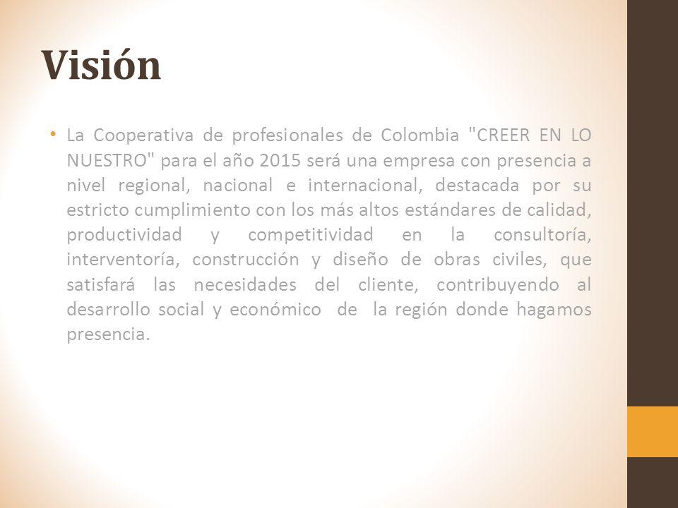 Visión La Cooperativa de profesionales de Colombia CREER EN LO NUESTRO para el año 2015 será una empresa con presencia a nivel regional, nacional e internacional, destacada por su estricto cumplimiento con los más altos estándares de calidad, productividad y competitividad en la consultoría, interventoría, construcción y diseño de obras civiles, que satisfará las necesidades del cliente, contribuyendo al desarrollo social y económico de la región donde hagamos presencia.