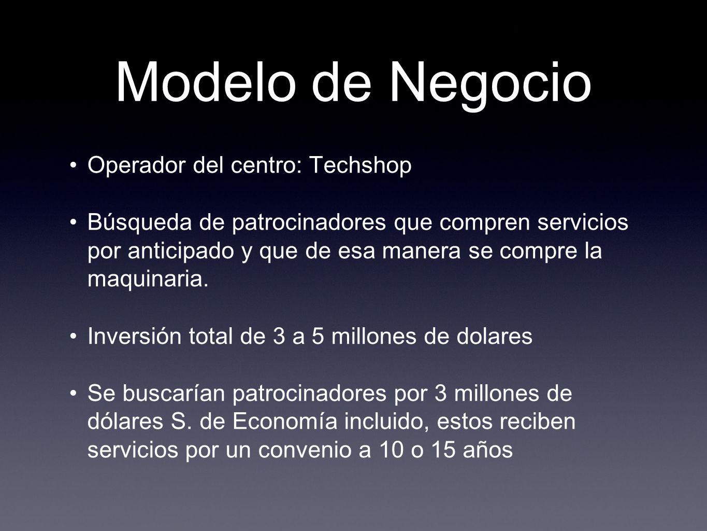 Modelo de Negocio Operador del centro: Techshop Búsqueda de patrocinadores que compren servicios por anticipado y que de esa manera se compre la maqui