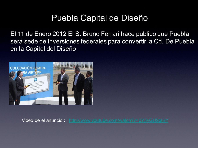 Puebla Capital de Diseño El 11 de Enero 2012 El S. Bruno Ferrari hace publico que Puebla será sede de inversiones federales para convertir la Cd. De P