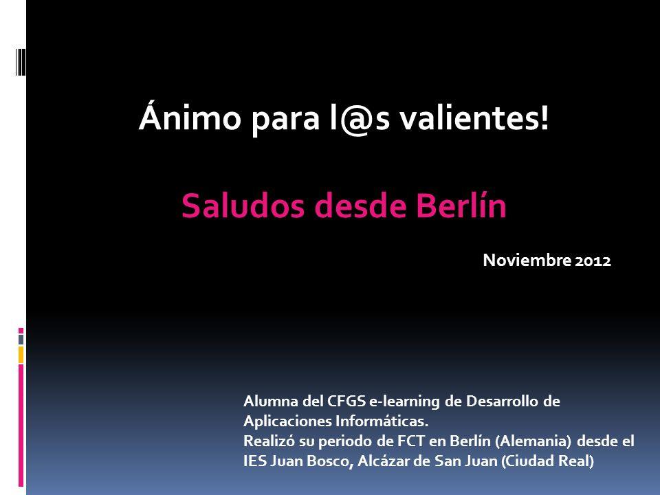 Ánimo para l@s valientes! Saludos desde Berlín Noviembre 2012 Alumna del CFGS e-learning de Desarrollo de Aplicaciones Informáticas. Realizó su period