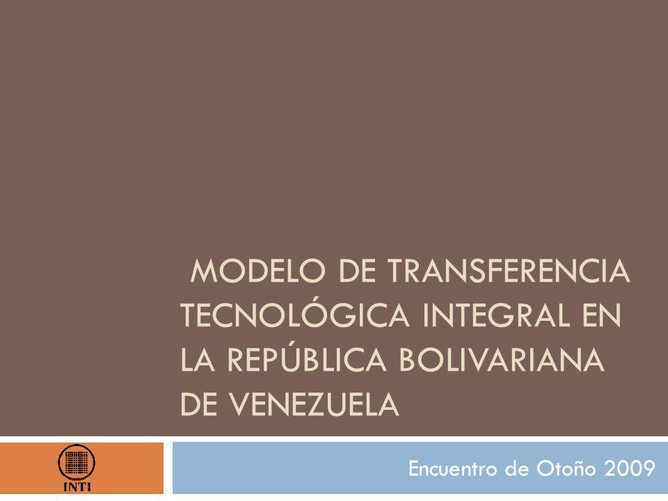 MODELO DE TRANSFERENCIA TECNOLÓGICA INTEGRAL EN LA REPÚBLICA BOLIVARIANA DE VENEZUELA Encuentro de Otoño 2009