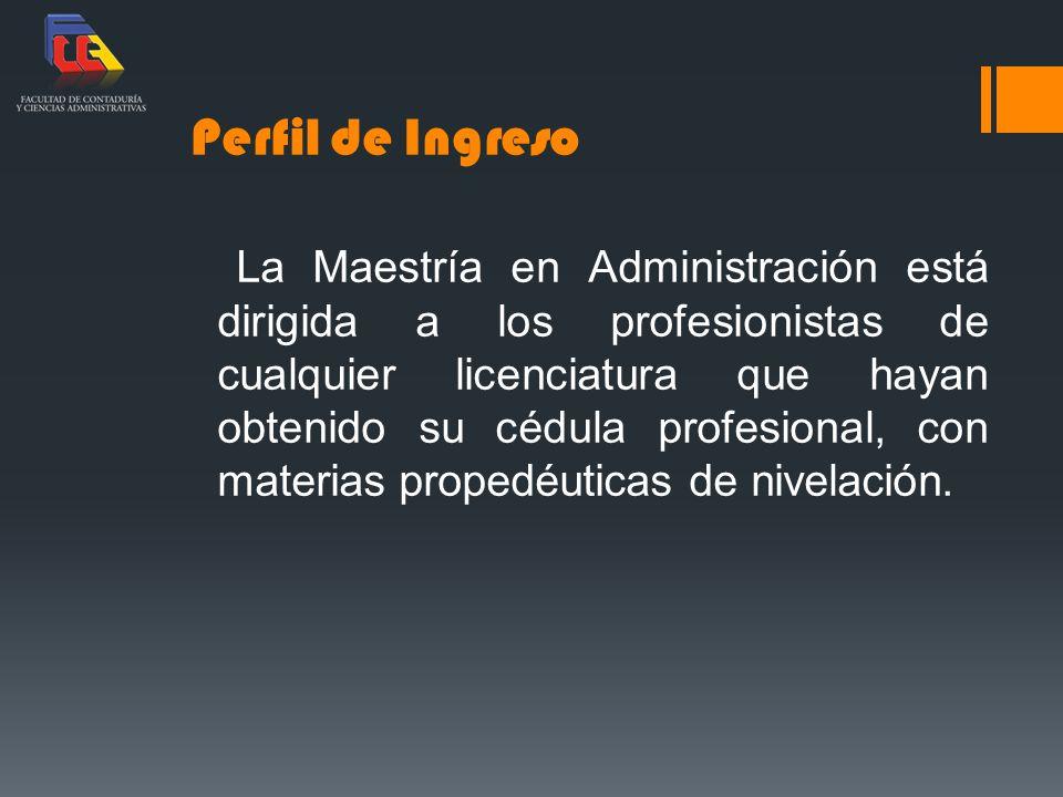 Perfil de Ingreso La Maestría en Administración está dirigida a los profesionistas de cualquier licenciatura que hayan obtenido su cédula profesional,