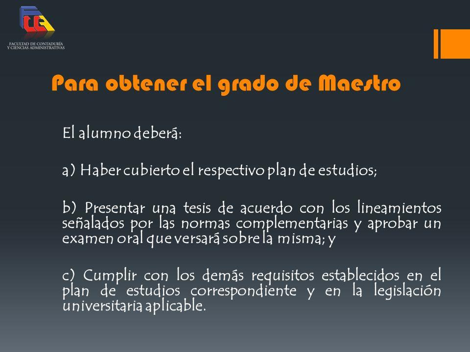 Para obtener el grado de Maestro El alumno deberá: a) Haber cubierto el respectivo plan de estudios; b) Presentar una tesis de acuerdo con los lineami