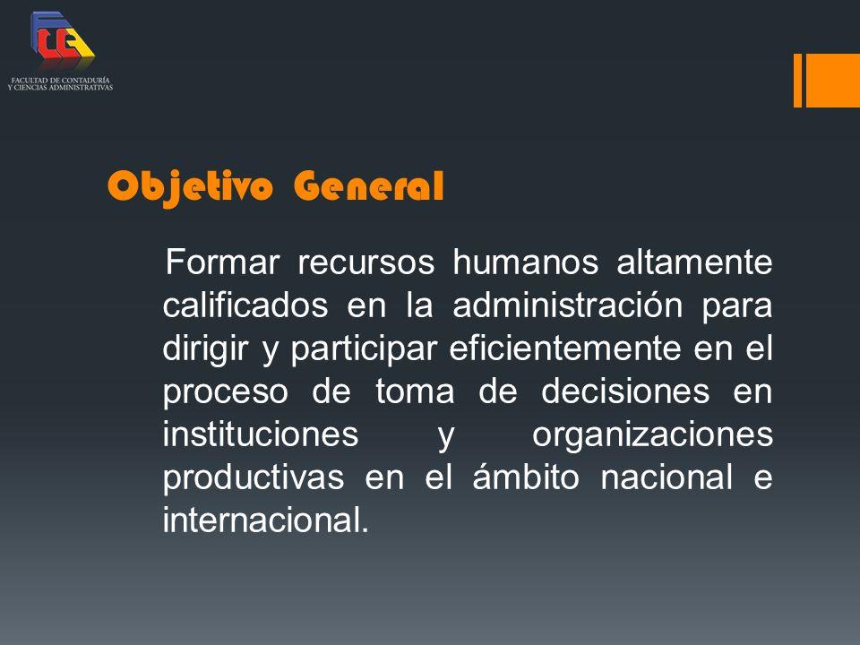 Objetivo General Formar recursos humanos altamente calificados en la administración para dirigir y participar eficientemente en el proceso de toma de