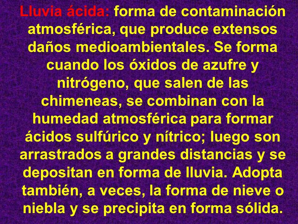 Lluvia ácida: forma de contaminación atmosférica, que produce extensos daños medioambientales. Se forma cuando los óxidos de azufre y nitrógeno, que s