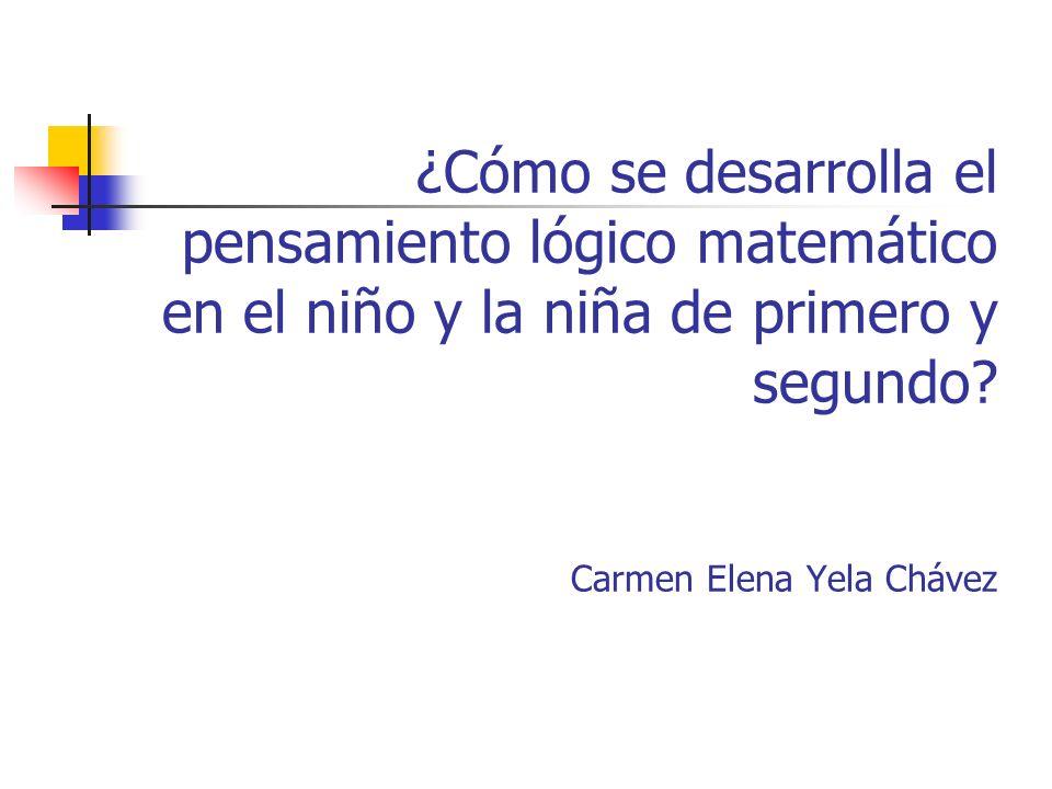 ¿Cómo se desarrolla el pensamiento lógico matemático en el niño y la niña de primero y segundo? Carmen Elena Yela Chávez