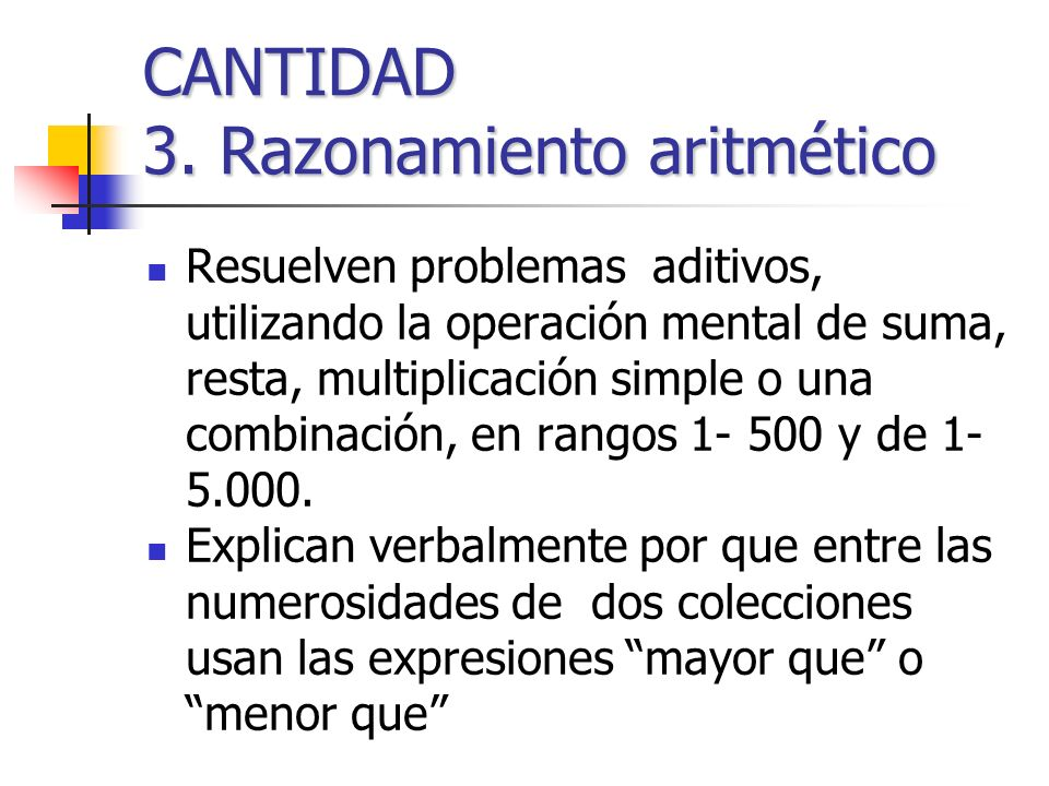 CANTIDAD 3. Razonamiento aritmético Resuelven problemas aditivos, utilizando la operación mental de suma, resta, multiplicación simple o una combinaci