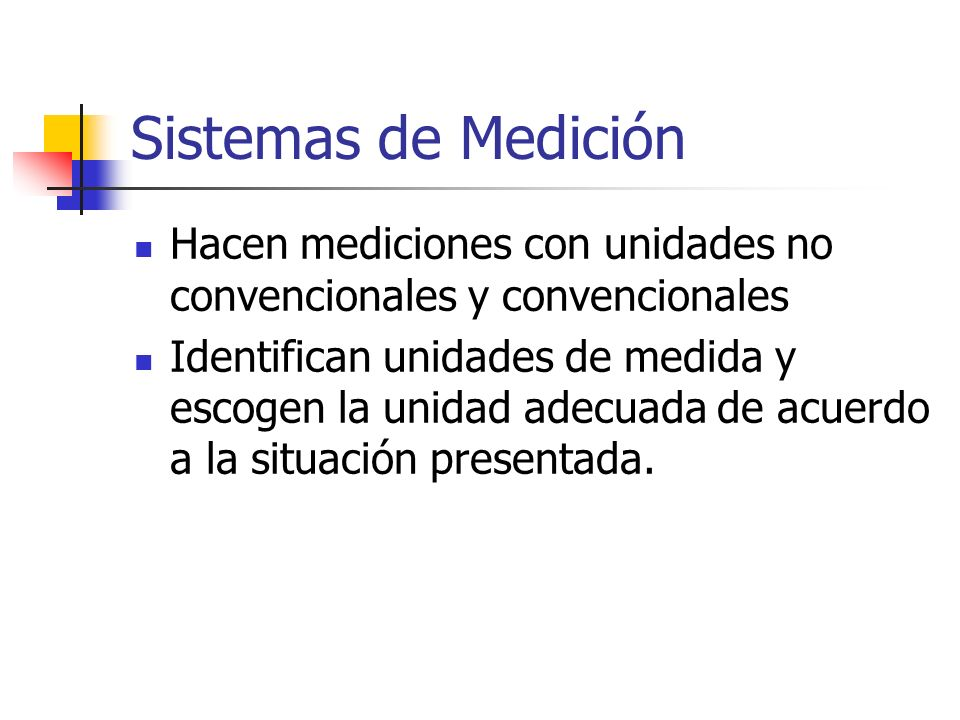 Sistemas de Medición Hacen mediciones con unidades no convencionales y convencionales Identifican unidades de medida y escogen la unidad adecuada de a