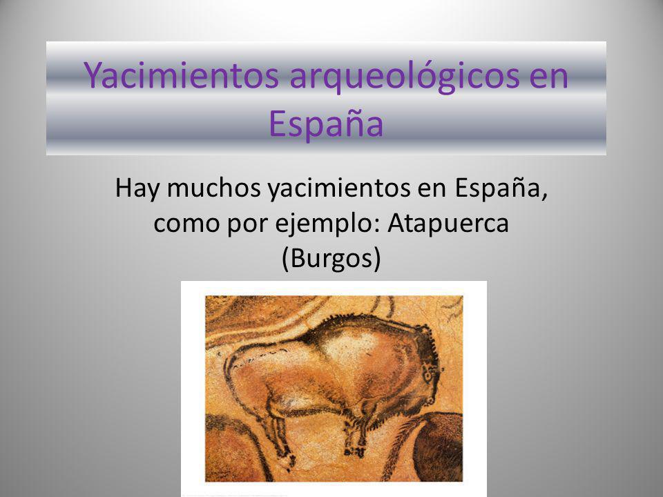 Yacimientos arqueológicos en España Hay muchos yacimientos en España, como por ejemplo: Atapuerca (Burgos)