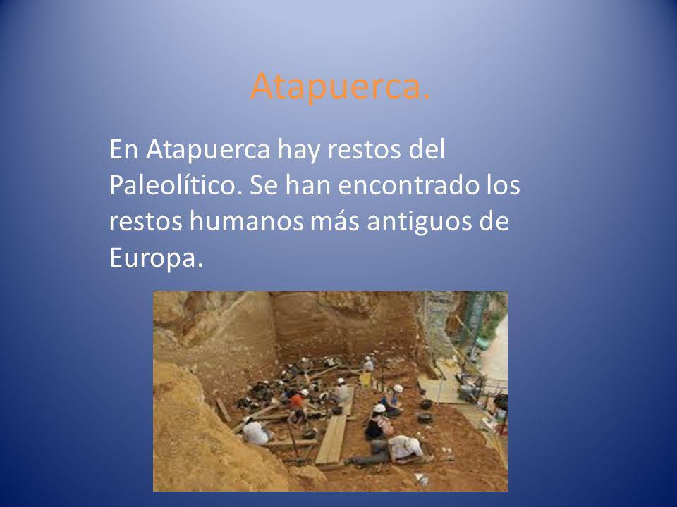 Atapuerca. En Atapuerca hay restos del Paleolítico. Se han encontrado los restos humanos más antiguos de Europa.