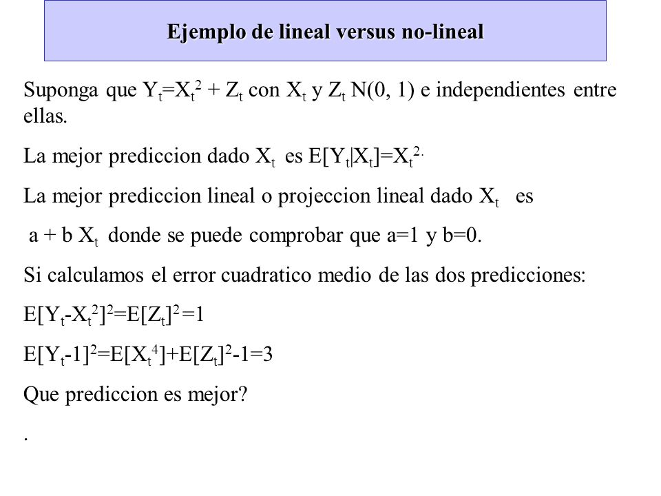 Ejemplo de lineal versus no-lineal Suponga que Y t =X t 2 + Z t con X t y Z t N(0, 1) e independientes entre ellas. La mejor prediccion dado X t es E[