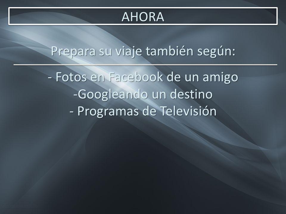 AHORA Prepara su viaje también según: - Fotos en Facebook de un amigo -Googleando un destino - Programas de Televisión