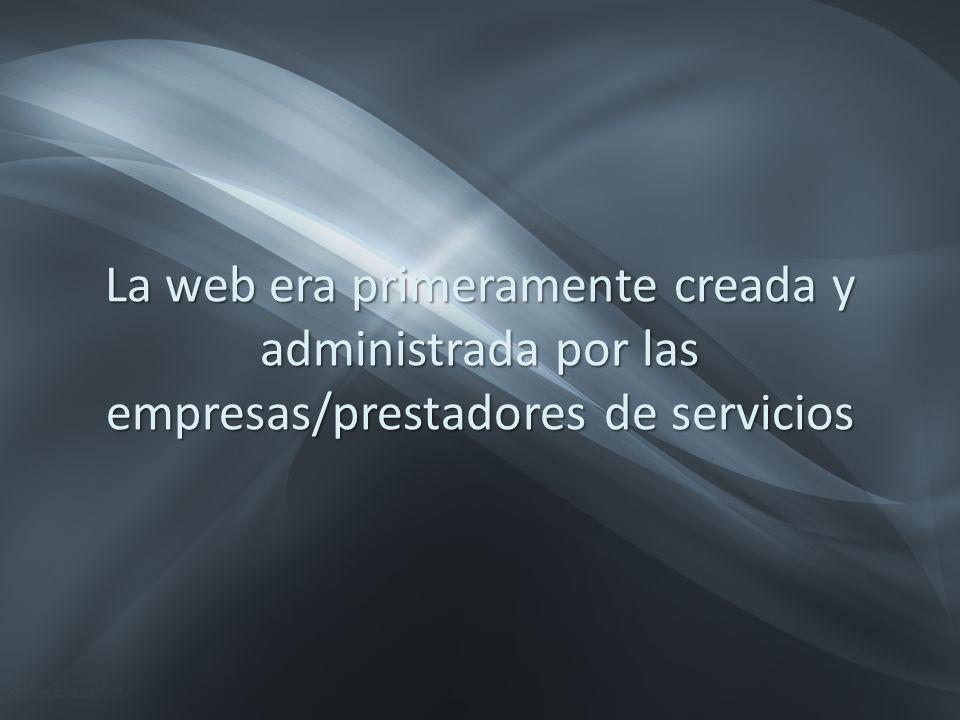 La web era primeramente creada y administrada por las empresas/prestadores de servicios