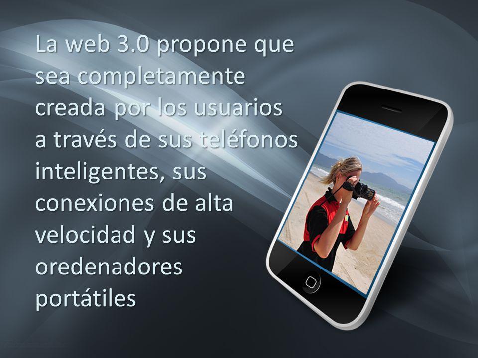 La web 3.0 propone que sea completamente creada por los usuarios a través de sus teléfonos inteligentes, sus conexiones de alta velocidad y sus oredenadores portátiles