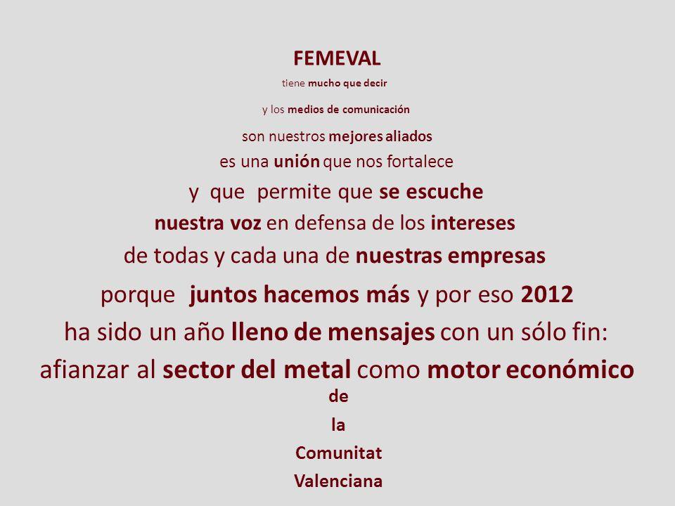 es una unión que nos fortalece y que permite que se escuche porque juntos hacemos más y por eso 2012 FEMEVAL tiene mucho que decir y los medios de comunicación son nuestros mejores aliados nuestra voz en defensa de los intereses ha sido un año lleno de mensajes con un sólo fin: afianzar al sector del metal como motor económico de todas y cada una de nuestras empresas de la Comunitat Valenciana