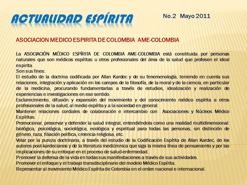 No.2 Mayo 2011 ASOCIACION MEDICO ESPIRITA DE COLOMBIA AME-COLOMBIA La ASOCIACIÓN MÉDICO ESPÍRITA DE COLOMBIA AME-COLOMBIA está constituida por personas naturales que son médicos espíritas u otros profesionales del área de la salud que profesen el ideal espirita.