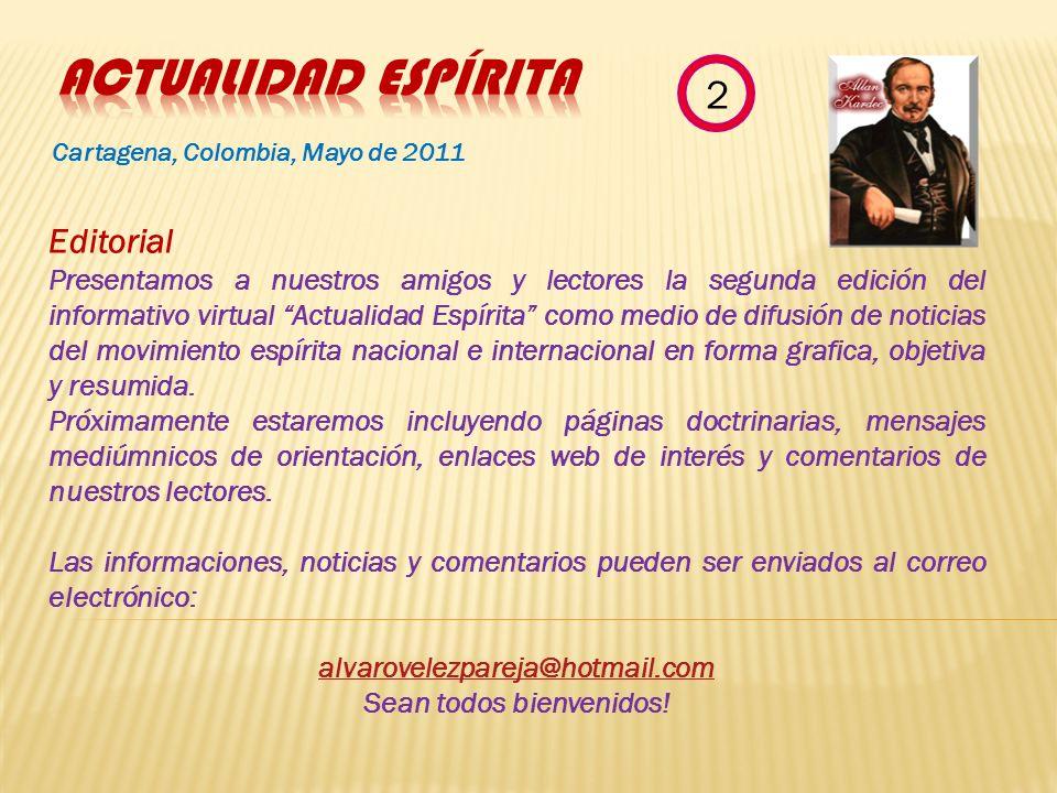 Cartagena, Colombia, Mayo de 2011 Editorial Presentamos a nuestros amigos y lectores la segunda edición del informativo virtual Actualidad Espírita como medio de difusión de noticias del movimiento espírita nacional e internacional en forma grafica, objetiva y resumida.