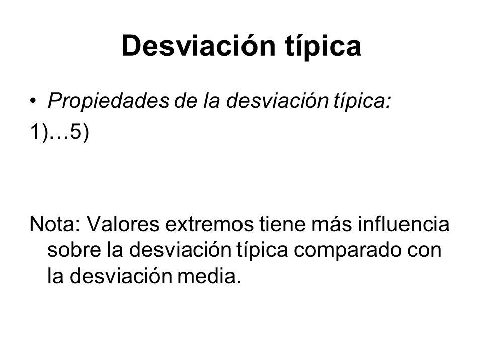 Desviación típica Propiedades de la desviación típica: 1)…5) Nota: Valores extremos tiene más influencia sobre la desviación típica comparado con la d