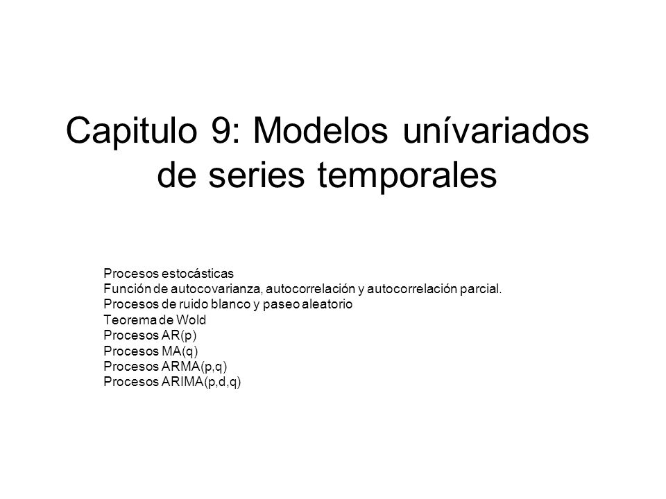 Capitulo 9: Modelos unívariados de series temporales Procesos estocásticas Función de autocovarianza, autocorrelación y autocorrelación parcial. Proce