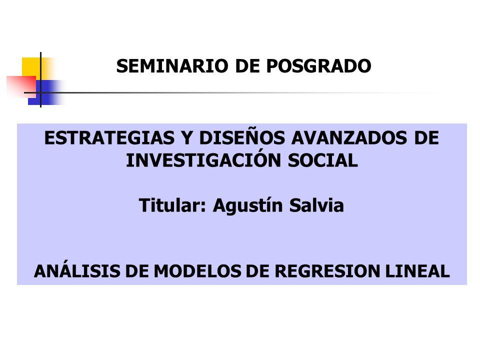 ESTRATEGIAS Y DISEÑOS AVANZADOS DE INVESTIGACIÓN SOCIAL Titular: Agustín Salvia ANÁLISIS DE MODELOS DE REGRESION LINEAL SEMINARIO DE POSGRADO