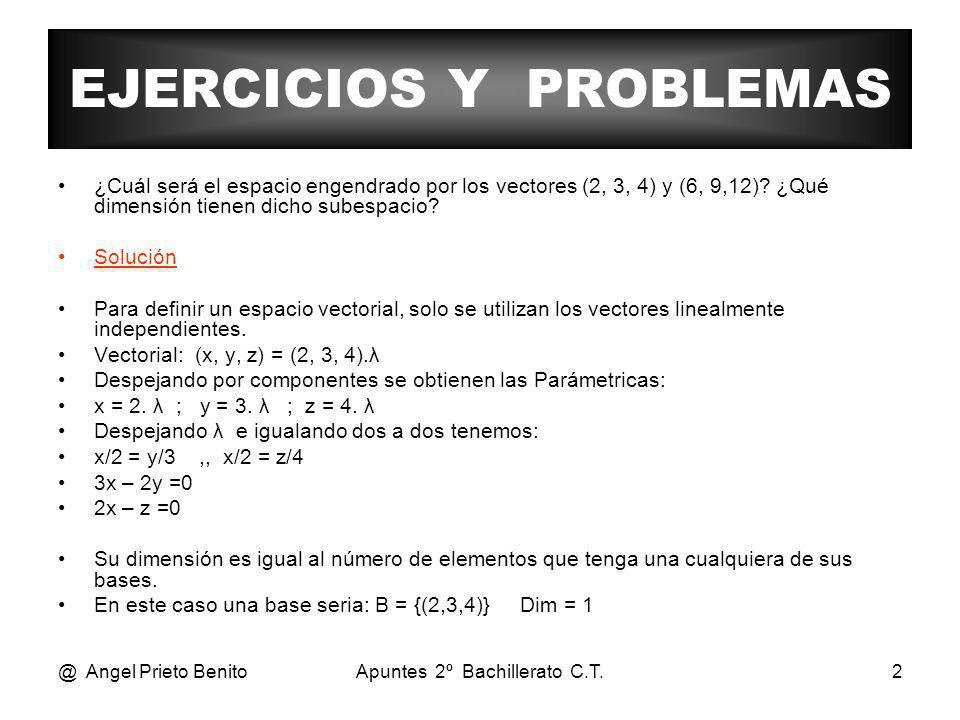 @ Angel Prieto BenitoApuntes 2º Bachillerato C.T.2 EJERCICIOS Y PROBLEMAS ¿Cuál será el espacio engendrado por los vectores (2, 3, 4) y (6, 9,12)? ¿Qu