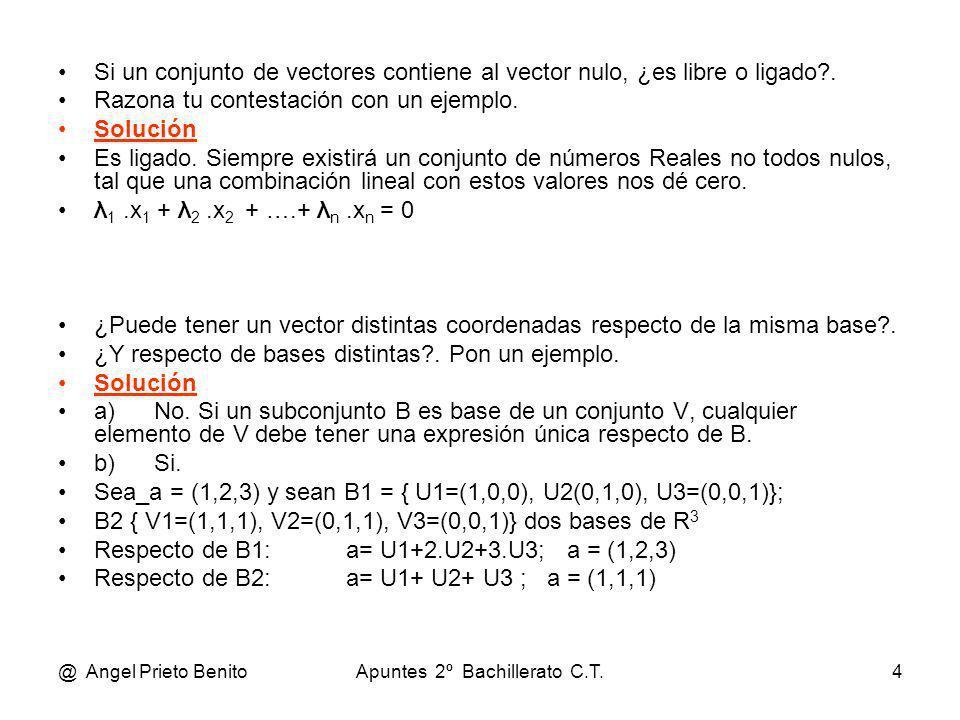 @ Angel Prieto BenitoApuntes 2º Bachillerato C.T.5 Determinar los valores de a y b para que el vector (1, 4, a, b) sea combinación lineal de los vectores (1, 2, - 1, 2) y (0, 1, 2,1) Solución (1, 4, a, b) = α.(1, 2, - 1, 2) + β.(0, 1, 2, 1) 1 = α,, 4 = 2.α + β,, a = - α + 2.β,, b = 2.α + β De las dos primeras ecuaciones se obtiene: α = 1, β = 2 Por lo que tenemos: a = - 1+ 4 = 3,, b = 2 + 2 = 4 Determinar los valores de a y b para que el vector (a, -2, 1, b) sea linealmente independiente de los vectores (1, 2, 3, 4) y (-1, 0, -2, 3).