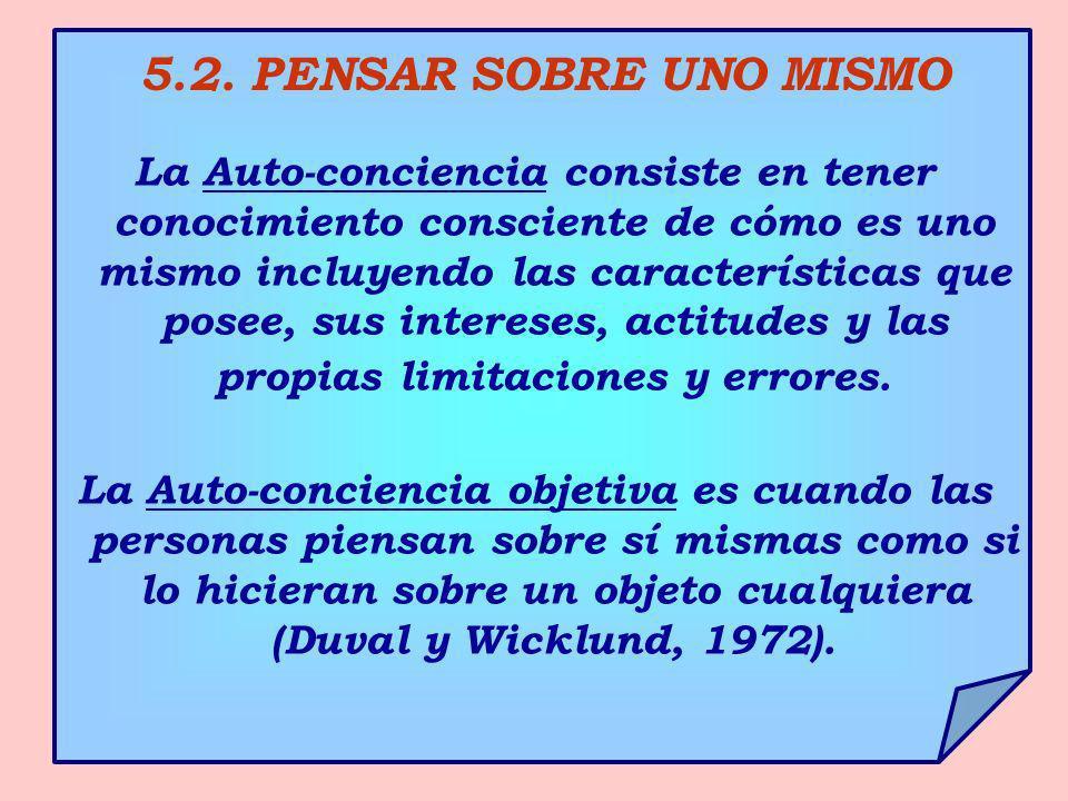 5.2. PENSAR SOBRE UNO MISMO La Auto-conciencia consiste en tener conocimiento consciente de cómo es uno mismo incluyendo las características que posee